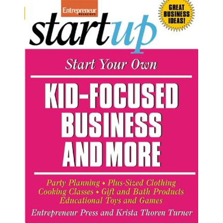 Start Your Own Kid-Focused Business and More : Party Planning, Plus-Sized Clothing, Cooking Classes, Gift and Bath Products, Educational Toys and Games