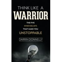 Think Like a Warrior : The Five Inner Beliefs That Make You Unstoppable