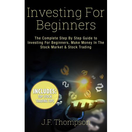 Investing For Beginners: The Complete Step By Step Guide to Investing For Beginners, Make Money In The Stock Market & Stock Trading - (The Complete Idiots Guide To Stock Investing)
