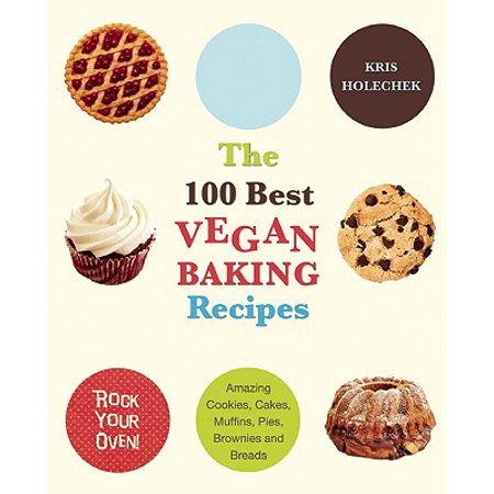 The 100 Best Vegan Baking Recipes : Amazing Cookies, Cakes, Muffins, Pies, Brownies and (Best Healthy Cake Recipes)