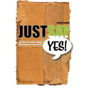 Just Say Yes! : The Power of Creative Thinking Way Outside the Tired, Old Box