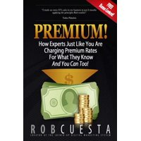Premium! : How Experts Just Like You Are Charging Premium Rates for What They Know and You Can Too!