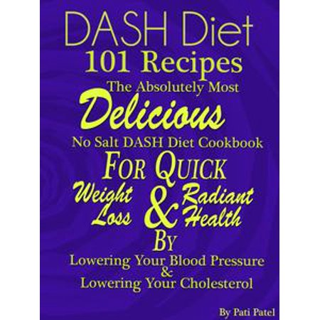 DASH Diet 101 Recipes The Absolutely Most Delicious No Salt DASH Diet Cookbook For Quick Weight Loss AND Radiant Health BY Lowering Your Blood Pressure AND Lowering Your Cholesterol -
