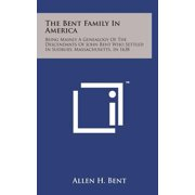 The Bent Family in America : Being Mainly a Genealogy of the Descendants of John Bent Who Settled in Sudbury, Massachusetts, in 1638