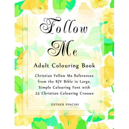 Follow Me Adult Colouring Book : Christian Follow Me References from the KJV Bible in Large, Simple Colouring Font with 25 Christian Colouring (Pick Up The Cross And Follow Me)