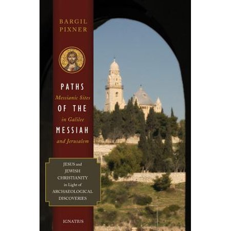 Paths of the Messiah and Sites of the Early Church from Galilee to Jerusalem : Jesus and Jewish Christianity in Light of Archaeological Discoveries