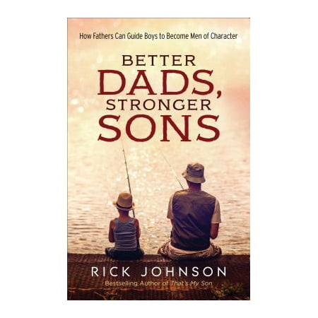 Better Dads, Stronger Sons : How Fathers Can Guide Boys to Become Men of Character