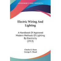 Electric Wiring And Lighting: A Handbook Of Approved Modern Methods Of Lighting By Electricity (1913) (Paperback)