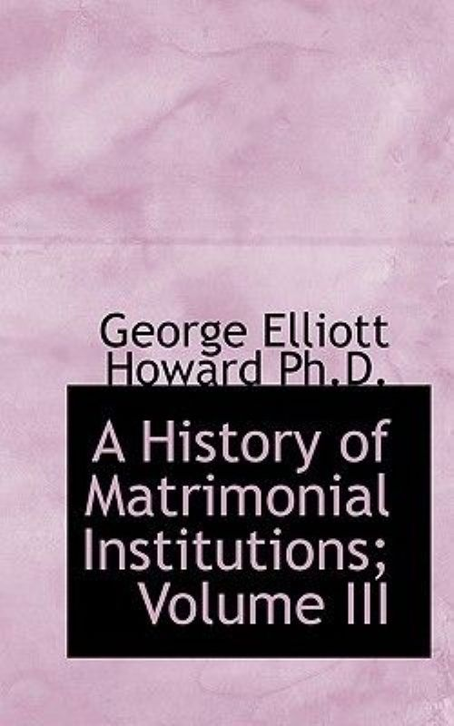 A History of Matrimonial Institutions; Volume III by
