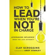 How to Lead When You're Not in Charge : Leveraging Influence When You Lack Authority
