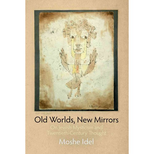 Old Worlds, New Mirrors: On Jewish Mysticism and TwentiethCcentury Thought