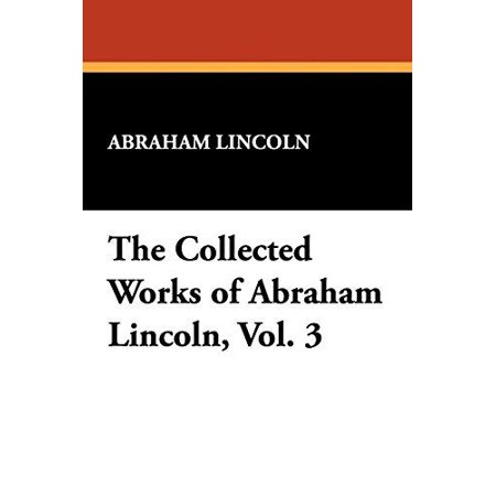 The Collected Works Of Abraham Lincoln  Vol  3