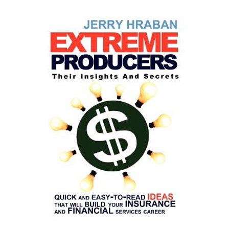 Extreme Producers   Their Insights And Secrets  Quick And Easy To Read Ideas That Will Build Your Insurance And Financial Services Career