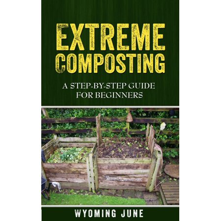Extreme Composting: A Step-by-Step Guide for Beginners - eBook ()