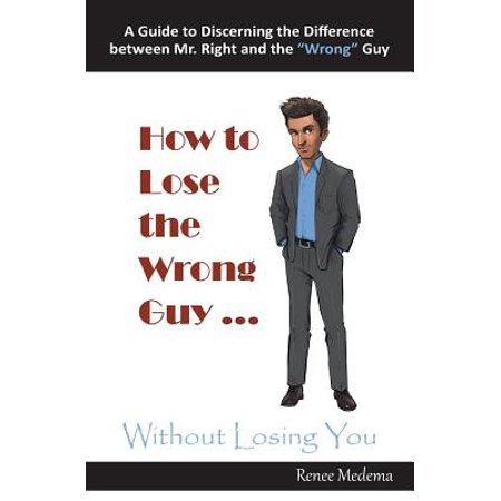 How to Lose the Wrong Guy ... Without Losing You : A Guide to Discerning the Difference Between Mr. Right and the Wrong (Difference Between Gt 2000 3 And 4)