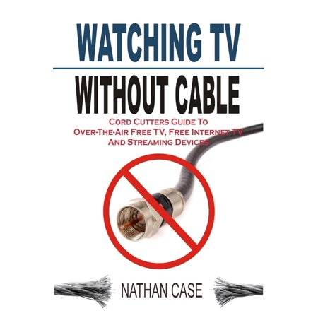Watching TV Without Cable: Cord Cutters Guide To Over-The-Air Free TV, Free Internet TV And Streaming Devices - (Channel Guide For Over The Air Tv)