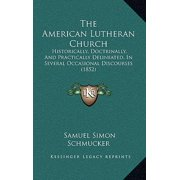 The American Lutheran Church : Historically, Doctrinally, and Practically Delineated, in Several Occasional Discourses (1852)