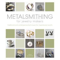 Metalsmithing for Jewelry Makers : Traditional and Contemporary Techniques for Inspirational Results