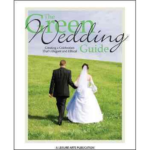 The Green Wedding Guide: Creating a Celebration That's Elegant and Ethical