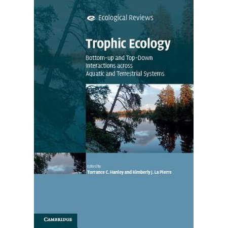 Trophic Ecology : Bottom-Up and Top-Down Interactions Across Aquatic and Terrestrial (Trophic Interactions Between Organisms In An Ecosystem)