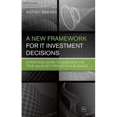 A New Framework For It Investment Decisions  A Practical Guide To Assessing The True Value Of It Projects In Business
