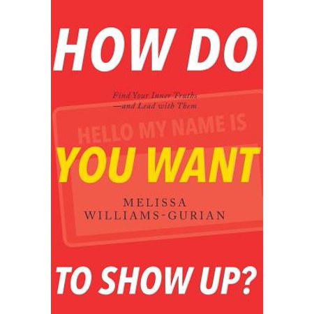 How Do You Want to Show Up? : Find Your Inner Truths-And Lead with Them