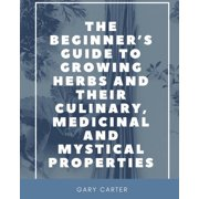The Beginner's Guide to Growing Herbs and their Culinary, Medicinal and Mystical Properties