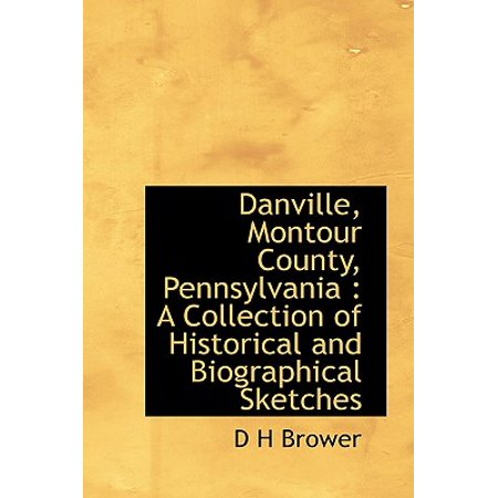 Danville, Montour County, Pennsylvania : A Collection of Historical and Biographical Sketches