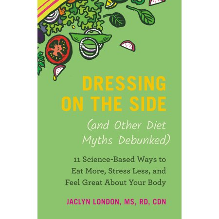 Dressing on the Side (and Other Diet Myths Debunked) : 11 Science-Based Ways to Eat More, Stress Less, and Feel Great about Your
