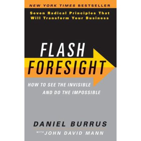 Flash Foresight  How To See The Invisible And Do The Impossible  Seven Radical Principles That Will Transform Your Business