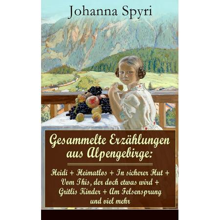 Gesammelte Erzählungen aus Alpengebirge: Heidi + Heimatlos + In sicherer Hut + Vom This, der doch etwas wird + Gritlis Kinder + Am Felsensprung und viel mehr - eBook (Hut Und Sonnenbrille)