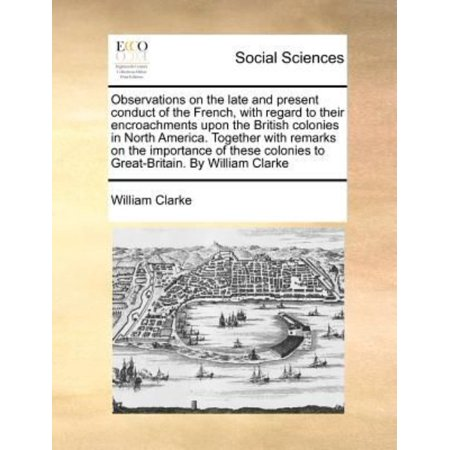 Observations On The Late And Present Conduct Of The French  With Regard To Their Encroachments Upon The British Colonies In North America  Together Wi
