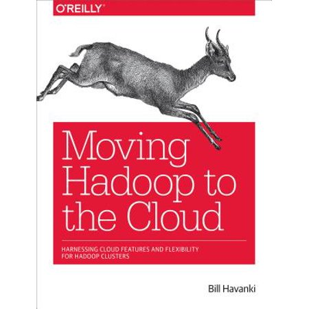 Moving Hadoop to the Cloud : Harnessing Cloud Features and Flexibility for Hadoop