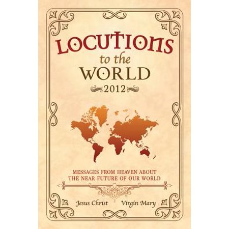 Locutions to the World 2012 - Messages from Heaven about the Near Future of Our