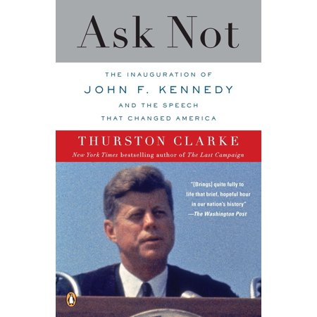 Ask Not : The Inauguration of John F. Kennedy and the Speech That Changed