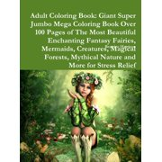 Adult Coloring Book: Giant Super Jumbo Mega Coloring Book Over 100 Pages of The Most Beautiful Enchanting Fantasy Fairies, Mermaids, Creatures, Magical Forests, Mythical Nature and More for Stress Rel
