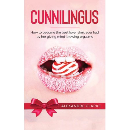 Cunnilingus: How to Become the Best Lover She's Ever Had by Her Giving Mind-Blowing Orgasms (Best Way To Give Cunnilingus)