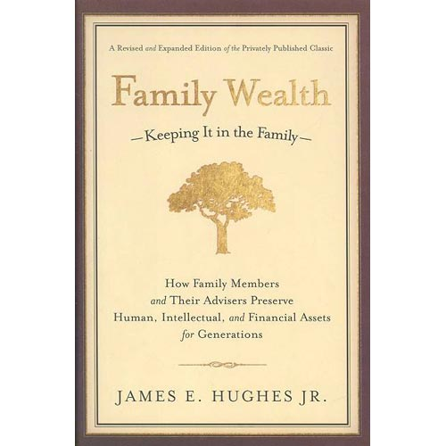 Family Wealth-Keeping It in the Family-: How Family Members and Their Advisers Preserve Human, Intellectual, and Financial Assets for Generations