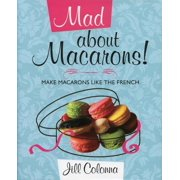 Mad about Macarons!: Make Macarons Like the French (Hardcover)
