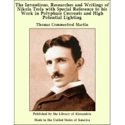 The Inventions, Researches and Writings of Nikola Tesla With Special Reference to His Work in Polyphase Currents and High Potential Lighting - eBook