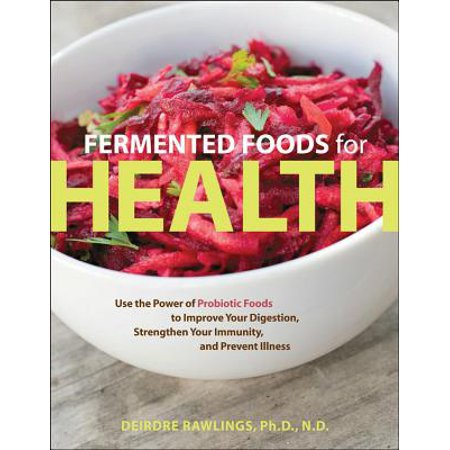 Fermented Foods for Health : Use the Power of Probiotic Foods to Improve Your Digestion, Strengthen Your Immunity, and Prevent