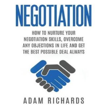 Negotiation  How To Nurture Your Negotiation Skills  Overcome Any Objections In Life And Get The Best Possible Deal Always