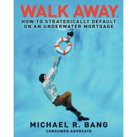 Walk Away  How To Strategically Default On An Underwater Mortgage