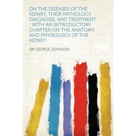 On the Diseases of the Kidney, Their Pathology, Diagnosis, and Treatment : With an Introductory Chapter on the Anatomy and Physiology of the