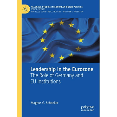 Palgrave Studies in European Union Politics: Leadership in the Eurozone: The Role of Germany and Eu Institutions (2019 Ed.) (Paperback)