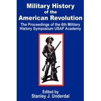 Military History of the American Revolution : The Proceedings of the Sixth Military History Symposium USAF Academy