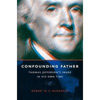 Jeffersonian America: Confounding Father: Thomas Jefferson's Image in His Own Time (Paperback)