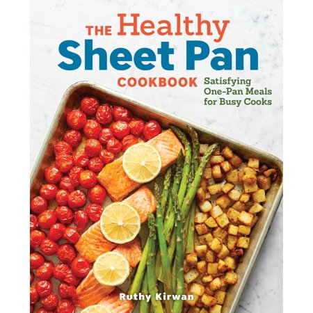 The Healthy Sheet Pan Cookbook : Satisfying One-Pan Meals for Busy Cooks