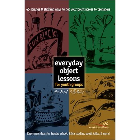 Everyday Object Lessons for Youth Groups: 45 Strange and Striking Ways to Get Your Point Across to Teenagers (Paperback) ()