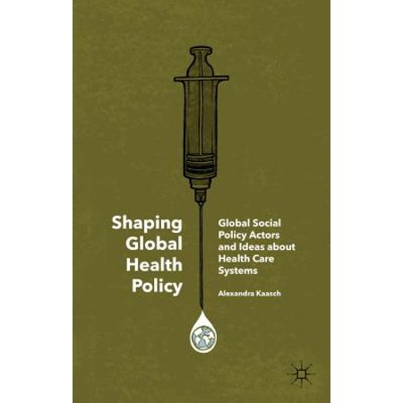 Shaping Global Health Policy : Global Social Policy Actors and Ideas about Health Care (Health Care System And Health Policy In Australia)